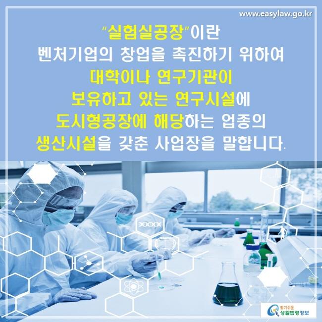 """""""실험실공장""""이란 벤처기업의 창업을 촉진하기 위하여 대학이나 연구기관이 보유하고 있는 연구시설에 도시형공장에 해당하는 업종의 생산시설을 갖춘 사업장을 말합니다."""